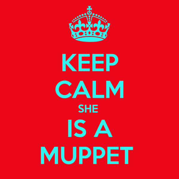 KEEP CALM SHE  IS A MUPPET