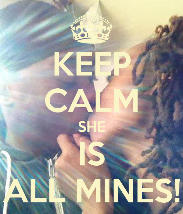 KEEP CALM SHE IS ALL MINES!