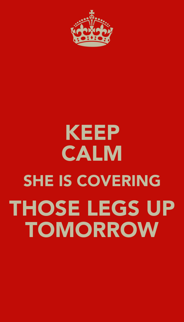 KEEP CALM SHE IS COVERING THOSE LEGS UP TOMORROW