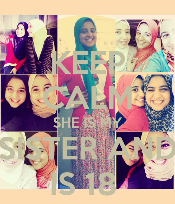 KEEP CALM SHE IS MY SISTER AND IS 18