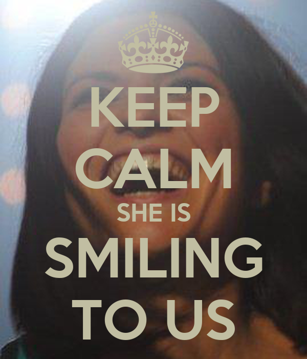 KEEP CALM SHE IS SMILING TO US