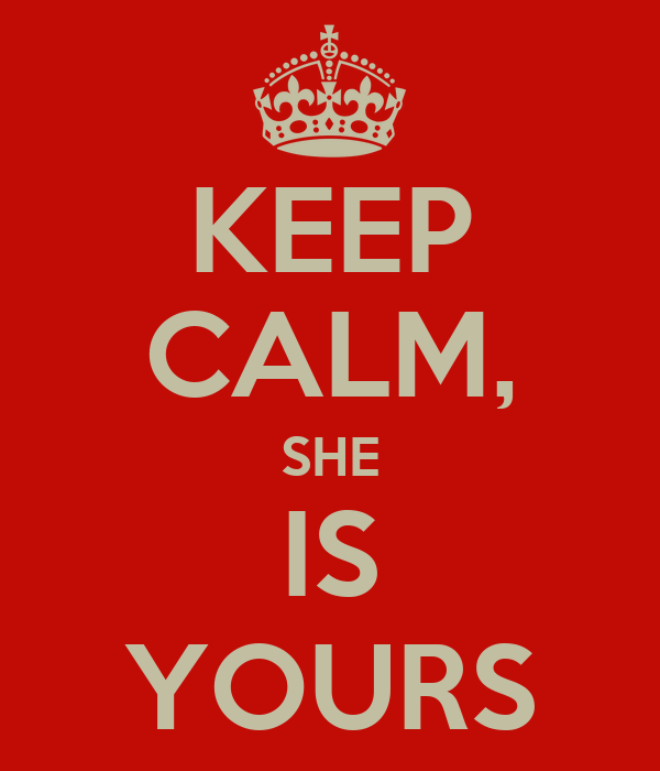 KEEP CALM, SHE IS YOURS