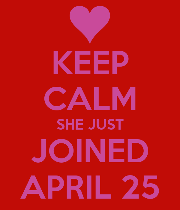 KEEP CALM SHE JUST JOINED APRIL 25