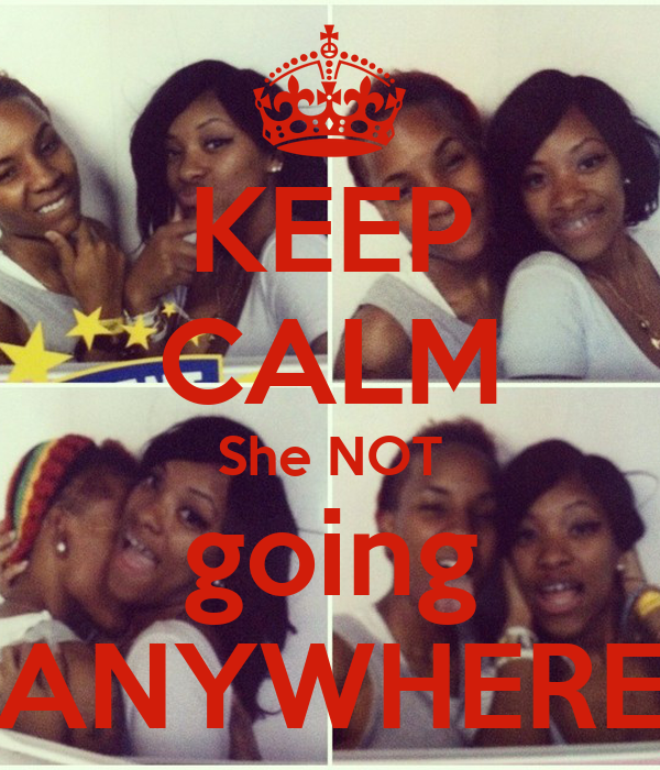 KEEP CALM She NOT going ANYWHERE