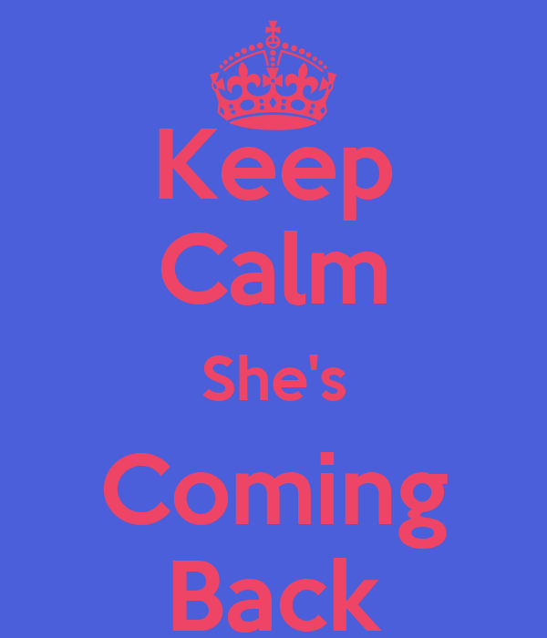 Keep Calm She's Coming Back