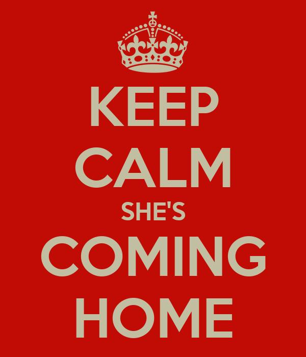 KEEP CALM SHE'S COMING HOME