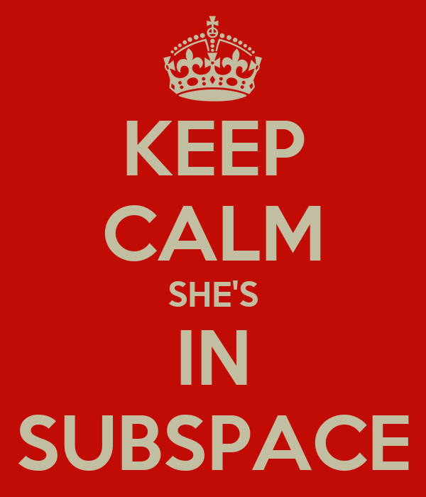 KEEP CALM SHE'S IN SUBSPACE