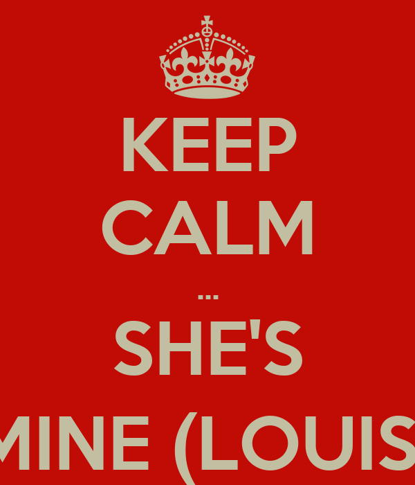 KEEP CALM ... SHE'S MINE (LOUIS)