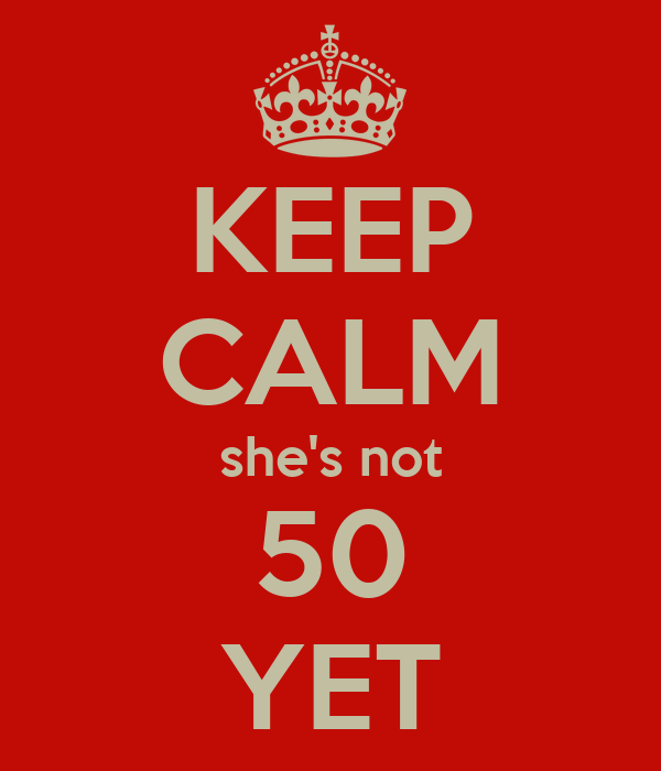 KEEP CALM she's not 50 YET