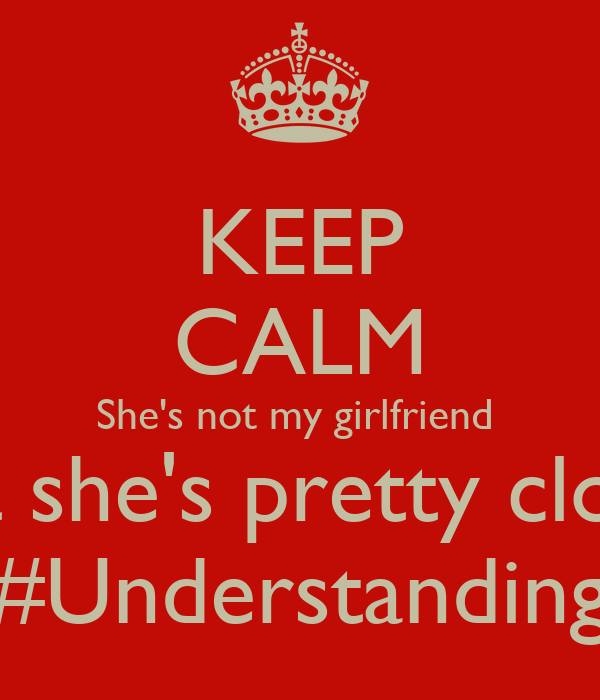 KEEP CALM She's not my girlfriend  But she's pretty close  #Understanding