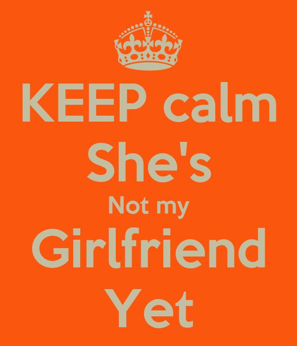 KEEP calm She's Not my Girlfriend Yet