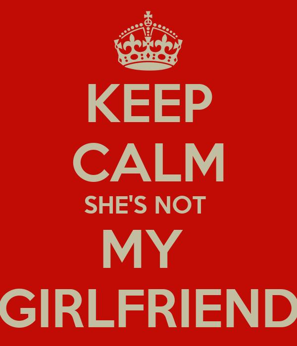 KEEP CALM SHE'S NOT  MY  GIRLFRIEND