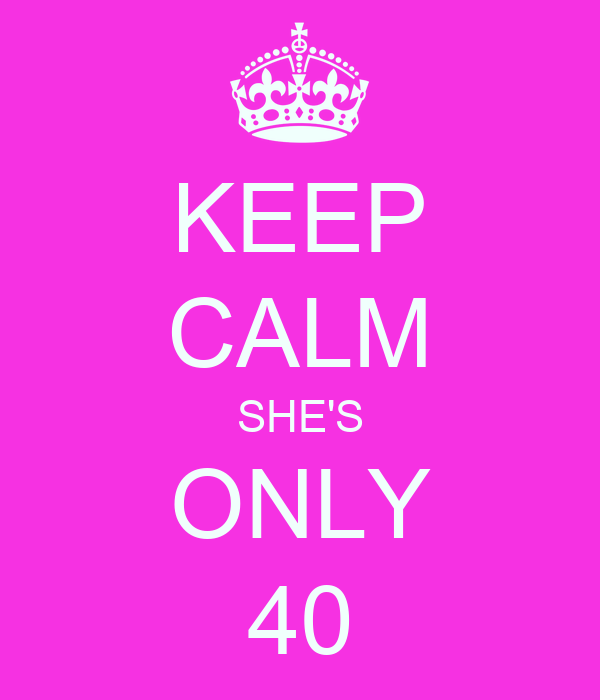 KEEP CALM SHE'S ONLY 40