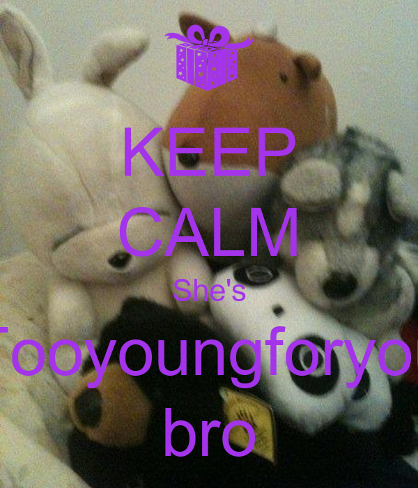 KEEP CALM She's Tooyoungforyou bro