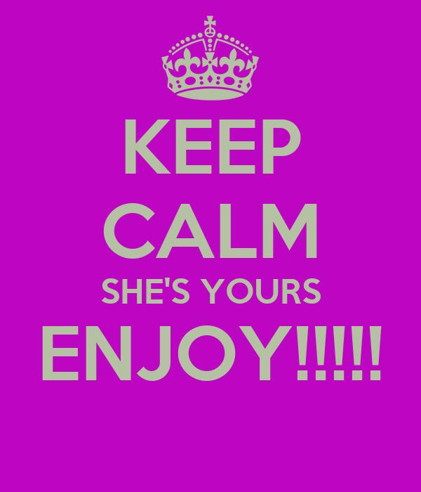 KEEP CALM SHE'S YOURS ENJOY!!!!!