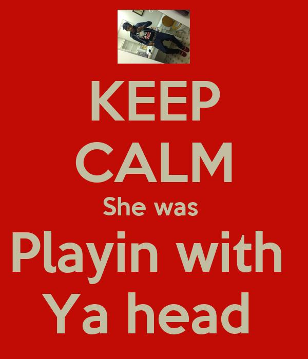 KEEP CALM She was  Playin with  Ya head