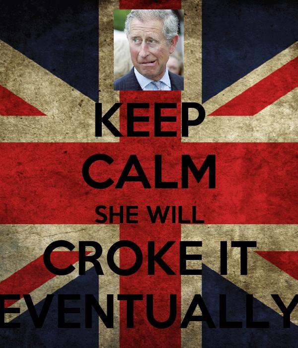 KEEP CALM SHE WILL CROKE IT EVENTUALLY