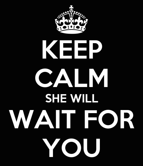 KEEP CALM SHE WILL WAIT FOR YOU