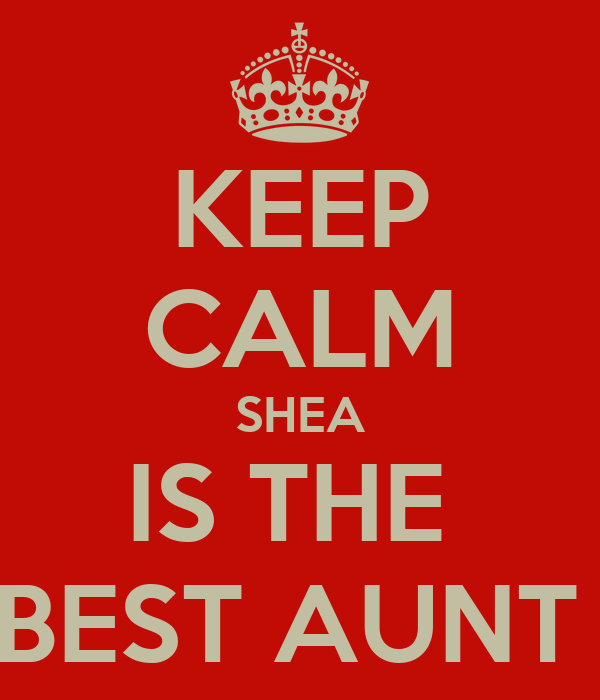 KEEP CALM SHEA IS THE  BEST AUNT