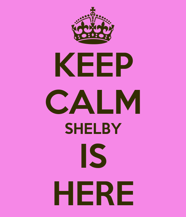 KEEP CALM SHELBY IS HERE