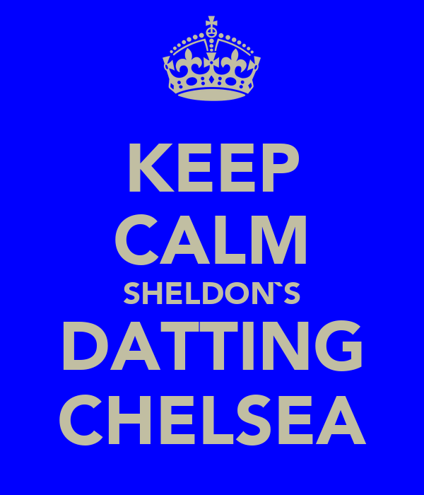KEEP CALM SHELDON`S DATTING CHELSEA