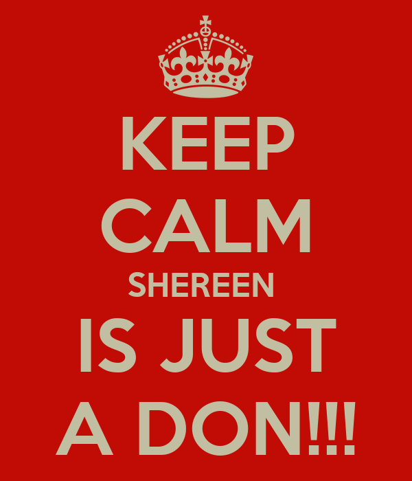 KEEP CALM SHEREEN  IS JUST A DON!!!