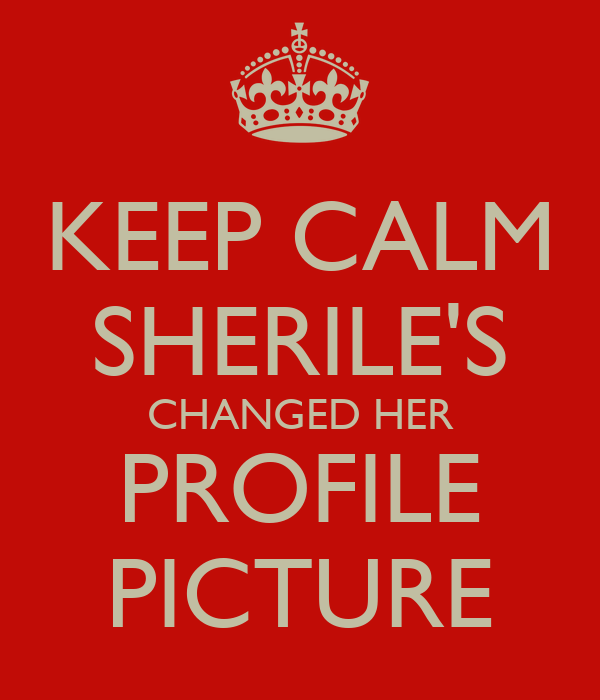 KEEP CALM SHERILE'S CHANGED HER PROFILE PICTURE