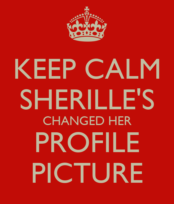 KEEP CALM SHERILLE'S CHANGED HER PROFILE PICTURE