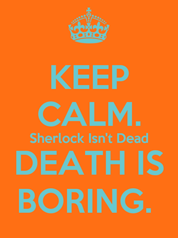 KEEP CALM. Sherlock Isn't Dead DEATH IS BORING.