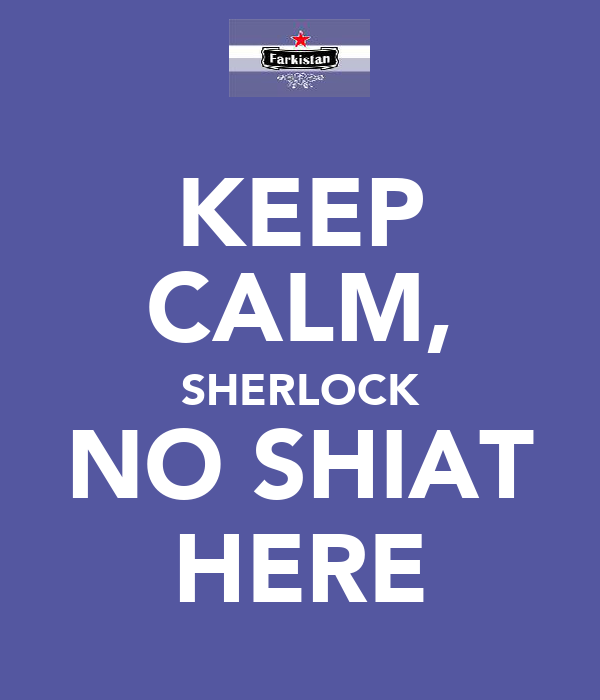 KEEP CALM, SHERLOCK NO SHIAT HERE