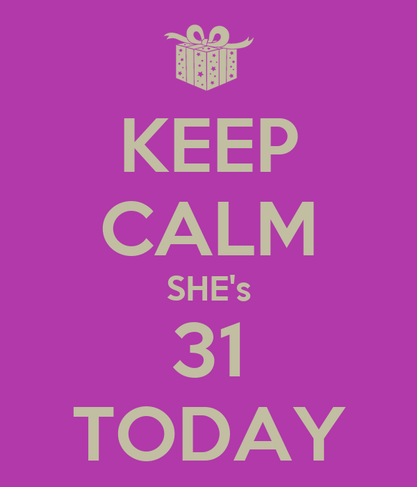 KEEP CALM SHE's 31 TODAY