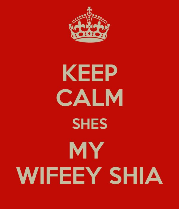KEEP CALM SHES MY  WIFEEY SHIA