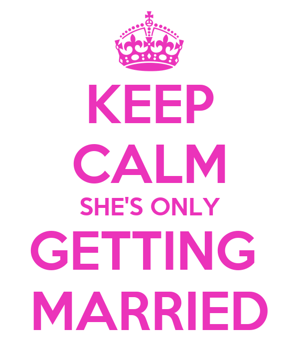 KEEP CALM SHE'S ONLY GETTING  MARRIED