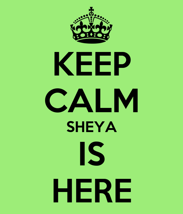 KEEP CALM SHEYA IS HERE