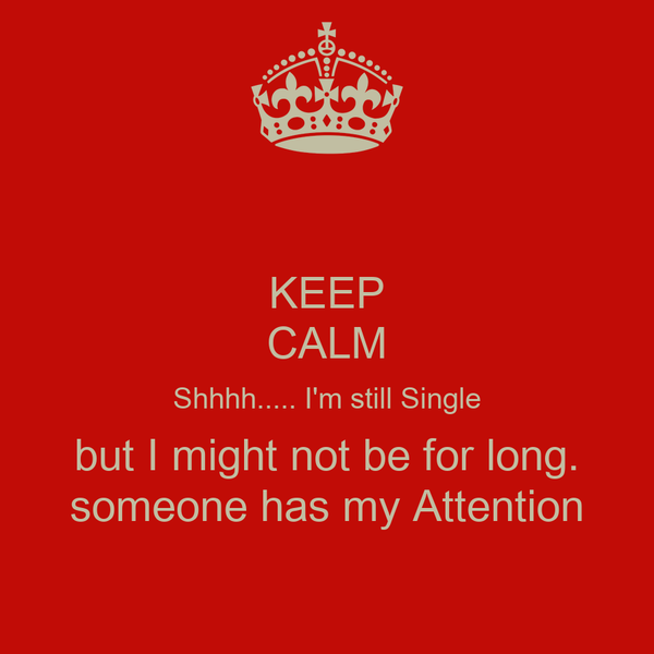 KEEP CALM Shhhh..... I'm still Single but I might not be for long. someone has my Attention