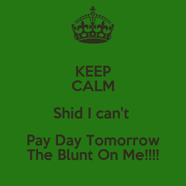 KEEP CALM Shid I can't  Pay Day Tomorrow The Blunt On Me!!!!