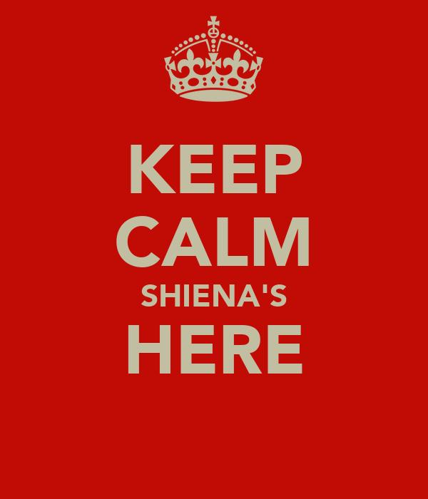 KEEP CALM SHIENA'S HERE