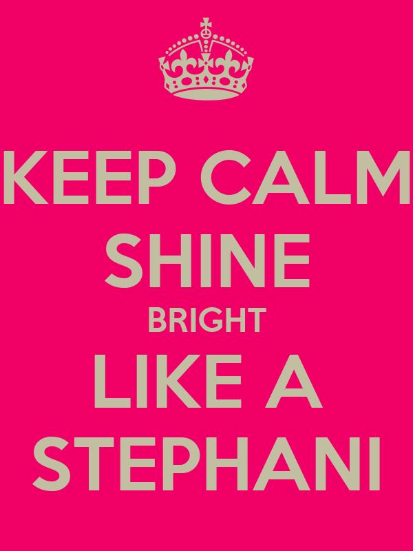 KEEP CALM SHINE BRIGHT LIKE A STEPHANI
