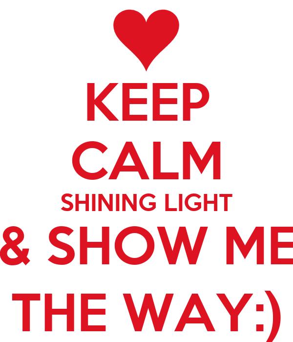 KEEP CALM SHINING LIGHT & SHOW ME THE WAY:)
