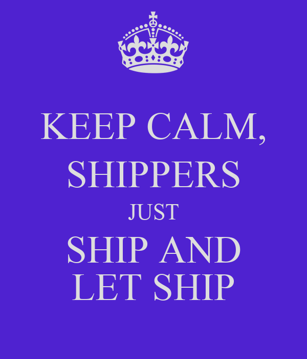 KEEP CALM, SHIPPERS JUST SHIP AND LET SHIP
