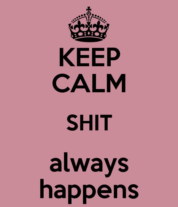 KEEP CALM SHIT always happens