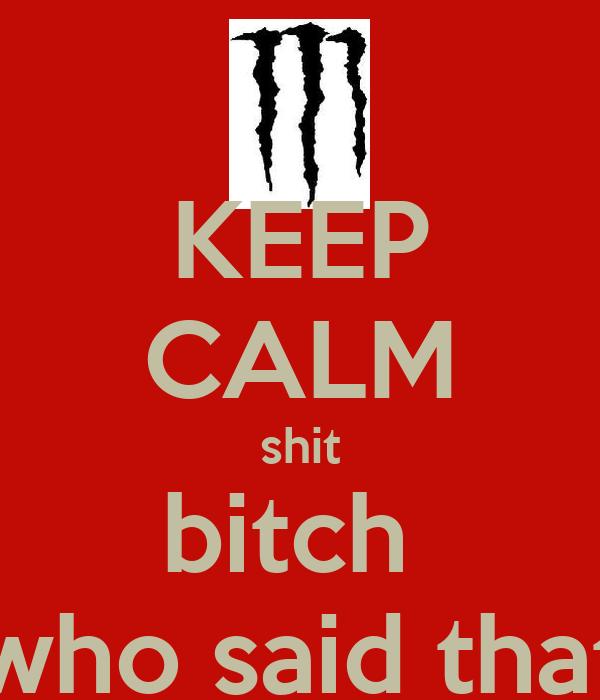 KEEP CALM shit bitch  who said that