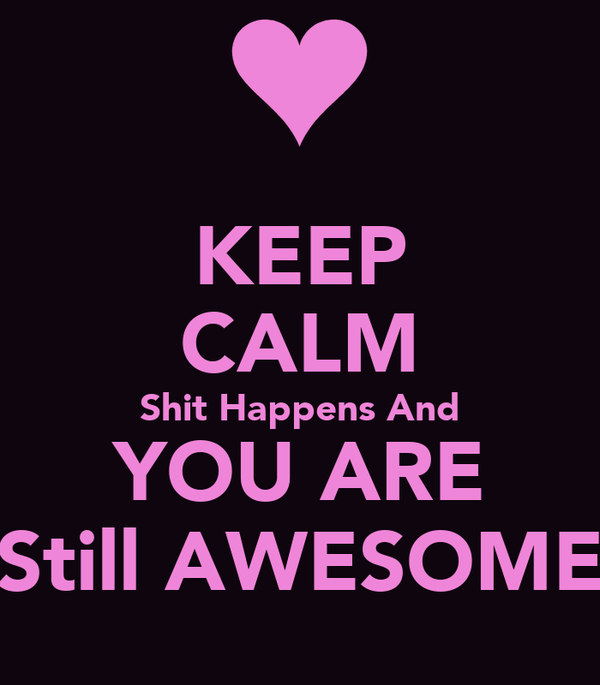KEEP CALM Shit Happens And YOU ARE Still AWESOME
