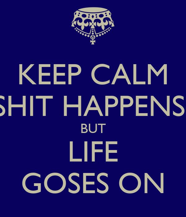 KEEP CALM SHIT HAPPENS  BUT LIFE GOSES ON
