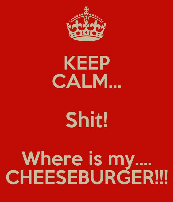 KEEP CALM... Shit! Where is my.... CHEESEBURGER!!!