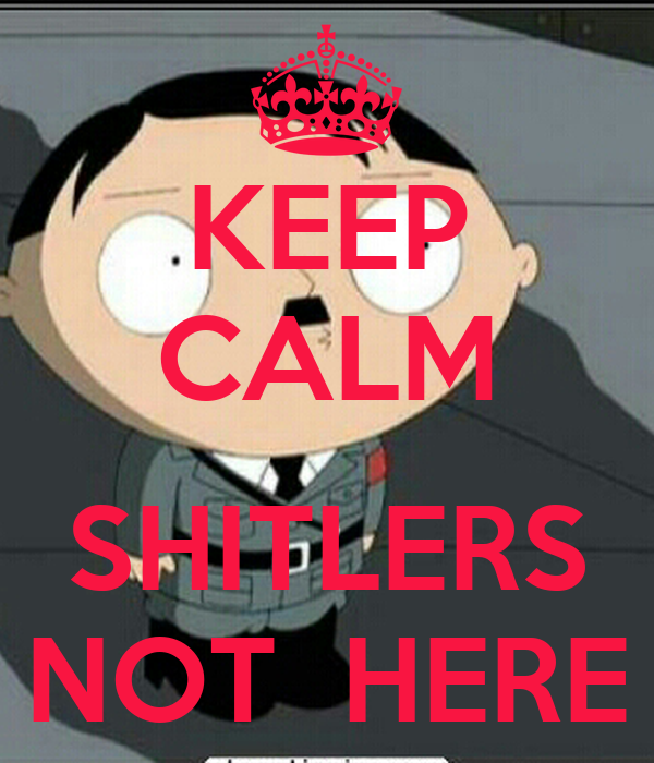 KEEP CALM  SHITLERS NOT  HERE