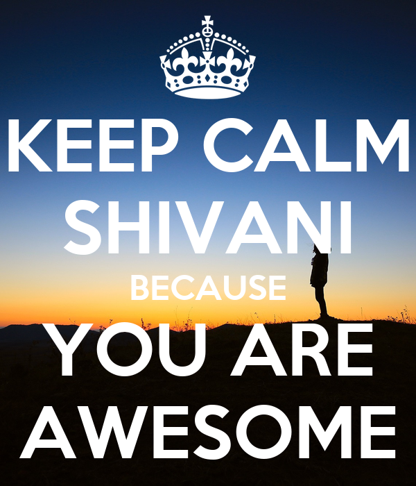 KEEP CALM SHIVANI BECAUSE YOU ARE AWESOME