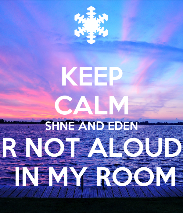 KEEP CALM SHNE AND EDEN R NOT ALOUD  IN MY ROOM