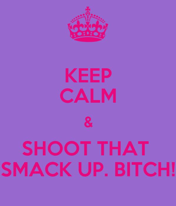 KEEP CALM & SHOOT THAT  SMACK UP. BITCH!