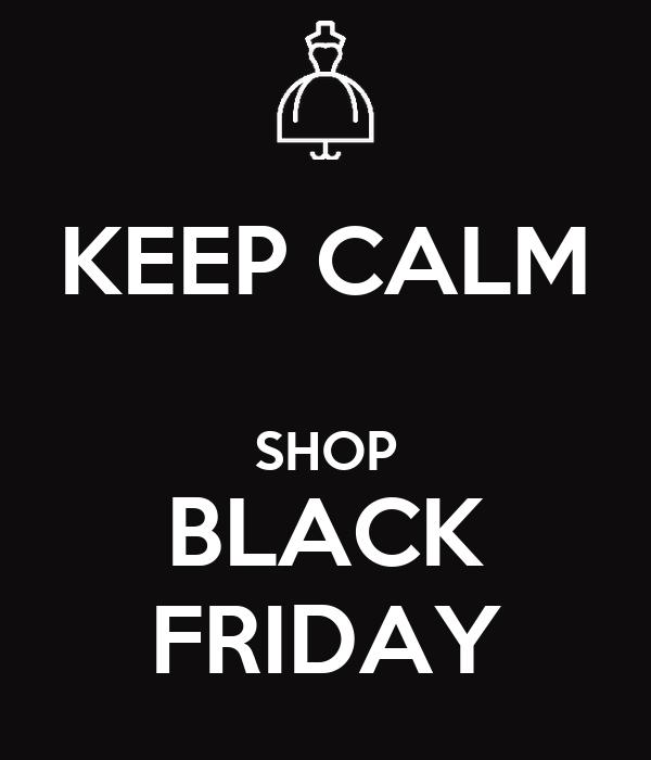 KEEP CALM  SHOP BLACK FRIDAY